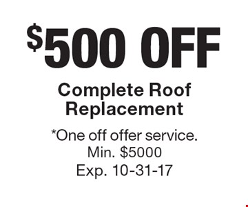 $500 OFF Complete Roof Replacement. *One off offer service. Min. $5000. Exp. 10-31-17