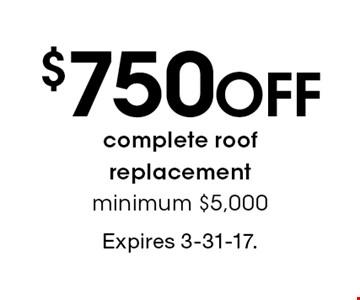 $750 off complete roof replacement. Minimum $5,000. Expires 3-31-17.