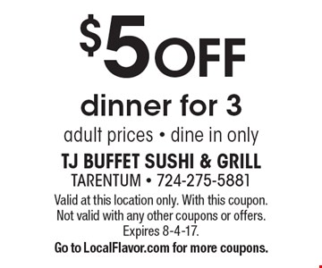 $5 OFF dinner for 3, adult prices - dine in only. Valid at this location only. With this coupon. Not valid with any other coupons or offers. Expires 8-4-17.Go to LocalFlavor.com for more coupons.