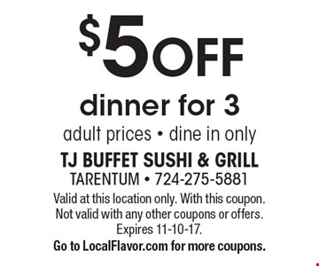 $5 off dinner for 3 adult prices. Dine in only. Valid at this location only. With this coupon. Not valid with any other coupons or offers. Expires 11-10-17. Go to LocalFlavor.com for more coupons.