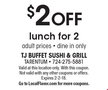 $2 OFF lunch for 2. Adult prices. Dine in only. Valid at this location only. With this coupon. Not valid with any other coupons or offers. Expires 2-2-18. Go to LocalFlavor.com for more coupons.