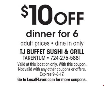 $10 off dinner for 6 adult prices. Dine in only. Valid at this location only. With this coupon. Not valid with any other coupons or offers. Expires 9-8-17. Go to LocalFlavor.com for more coupons.