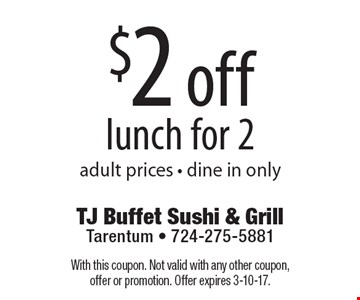 $2 off lunch for 2, adult prices. Dine in only. With this coupon. Not valid with any other coupon, offer or promotion. Offer expires 3-10-17.