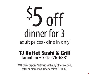 $5 off dinner for 3, adult prices. Dine in only. With this coupon. Not valid with any other coupon, offer or promotion. Offer expires 3-10-17.