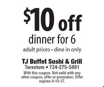 $10 off dinner for 6, adult prices, dine in only. With this coupon. Not valid with any other coupon, offer or promotion. Offer expires 4-14-17.