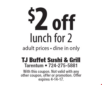 $2 off lunch for 2, adult prices, dine in only. With this coupon. Not valid with any other coupon, offer or promotion. Offer expires 4-14-17.