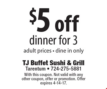 $5 off dinner for 3, adult prices, dine in only. With this coupon. Not valid with any other coupon, offer or promotion. Offer expires 4-14-17.