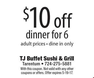 $10 off dinner for 6 adult prices - dine in only. With this coupon. Not valid with any other coupons or offers. Offer expires 5-19-17.