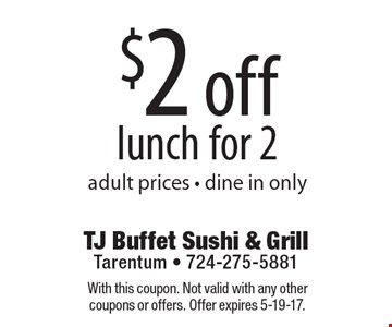 $2 off lunch for 2 adult prices - dine in only. With this coupon. Not valid with any other coupons or offers. Offer expires 5-19-17.