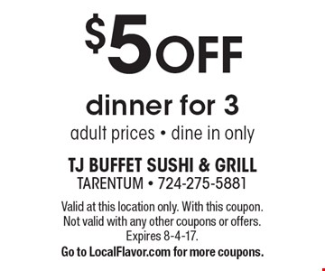 $5 OFF dinner for 3. Adult prices - dine in only. Valid at this location only. With this coupon. Not valid with any other coupons or offers. Expires 8-4-17. Go to LocalFlavor.com for more coupons.