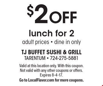 $2 OFF lunch for 2. Adult prices - dine in only. Valid at this location only. With this coupon. Not valid with any other coupons or offers. Expires 8-4-17. Go to LocalFlavor.com for more coupons.