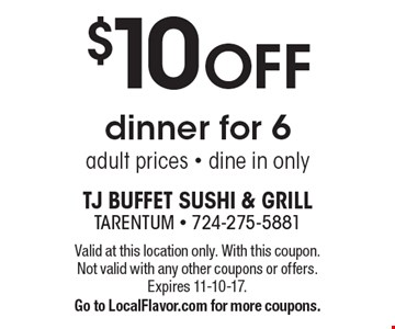 $10 off dinner for 6 adult prices. Dine in only. Valid at this location only. With this coupon. Not valid with any other coupons or offers. Expires 11-10-17. Go to LocalFlavor.com for more coupons.