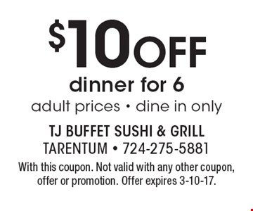 $10 Off dinner for 6, adult prices. Dine in only. With this coupon. Not valid with any other coupon, offer or promotion. Offer expires 3-10-17.