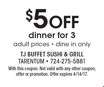 $5 Off dinner for 3 adult prices - dine in only. With this coupon. Not valid with any other coupon, offer or promotion. Offer expires 4/14/17.