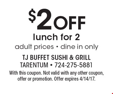 $2 Off lunch for 2 adult prices - dine in only. With this coupon. Not valid with any other coupon, offer or promotion. Offer expires 4/14/17.