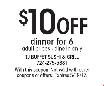 $10off dinner for 6. Adult prices. Dine in only. With this coupon. Not valid with other coupons or offers. Expires 5/19/17.
