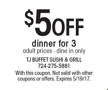 $5off dinner for 3. Adult prices. Dine in only. With this coupon. Not valid with other coupons or offers. Expires 5/19/17.