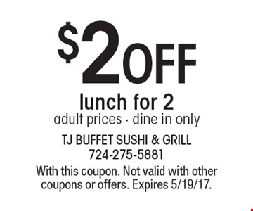 $2off lunch for 2. Adult prices. Dine in only. With this coupon. Not valid with other coupons or offers. Expires 5/19/17.