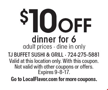 $10 off dinner for 6. Adult prices. Dine in only. Valid at this location only. With this coupon. Not valid with other coupons or offers. Expires 9-8-17. Go to LocalFlavor.com for more coupons.