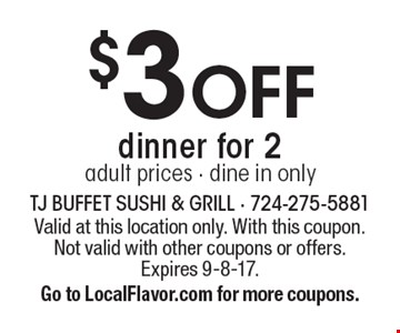 $3 off dinner for 2. Adult prices. Dine in only. Valid at this location only. With this coupon. Not valid with other coupons or offers. Expires 9-8-17. Go to LocalFlavor.com for more coupons.