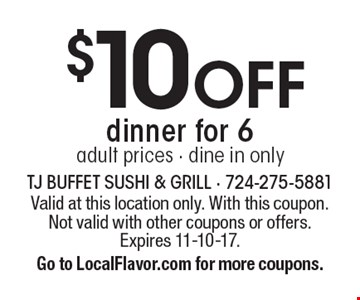 $10 off dinner for 6 adult prices. Dine in only. Valid at this location only. With this coupon. Not valid with other coupons or offers. Expires 11-10-17. Go to LocalFlavor.com for more coupons.
