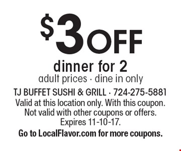 $3 off dinner for 2 adult prices. Dine in only. Valid at this location only. With this coupon. Not valid with other coupons or offers. Expires 11-10-17. Go to LocalFlavor.com for more coupons.