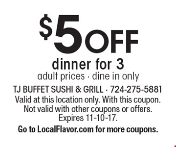 $5 off dinner for 3 adult prices. Dine in only. Valid at this location only. With this coupon. Not valid with other coupons or offers. Expires 11-10-17. Go to LocalFlavor.com for more coupons.