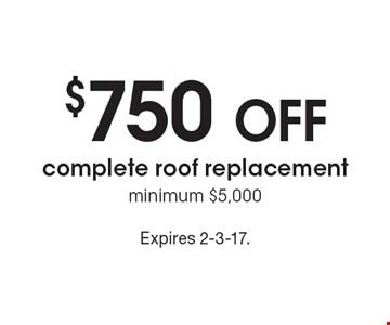 $750 off complete roof replacement. Minimum $5,000. Expires 2-3-17.