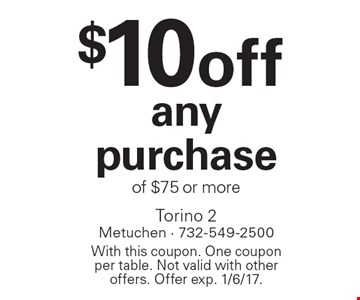 $10 off any purchase of $75 or more. With this coupon. One coupon per table. Not valid with other offers. Offer exp. 1/6/17.