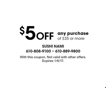 $5 Off any purchase of $35 or more. With this coupon. Not valid with other offers. Expires 1/6/17.