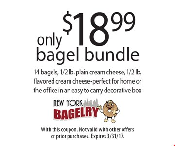 Only $18.99 bagel bundle. 14 bagels, 1/2 lb. plain cream cheese, 1/2 lb.flavored cream cheese-perfect for home or the office in an easy to carry decorative box. With this coupon. Not valid with other offers or prior purchases. Expires 3/31/17.