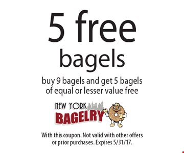 5 Free Bagels. Buy 9 bagels and get 5 bagels of equal or lesser value free. With this coupon. Not valid with other offers or prior purchases. Expires 5/31/17.