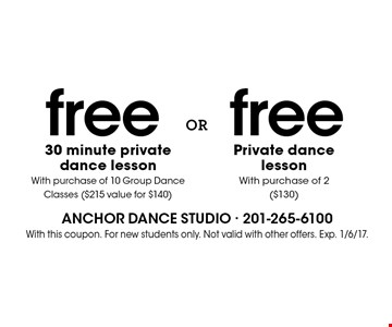 FREE 30 Minute Private Dance Lesson With Purchase of 10 Group Dance Classes ($215 value for $140) Or Free Private Dance Lesson With Purchase of 2 ($130). With this coupon. For new students only. Not valid with other offers. Exp. 1/6/17.