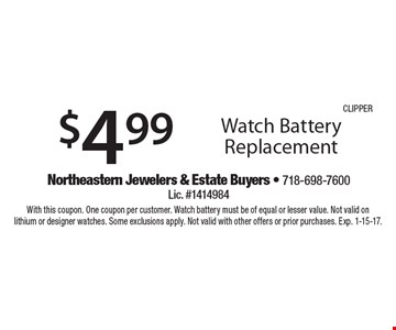 $4.99 Watch Battery Replacement. With this coupon. One coupon per customer. Watch battery must be of equal or lesser value. Not valid onlithium or designer watches. Some exclusions apply. Not valid with other offers or prior purchases. Exp. 1-15-17.