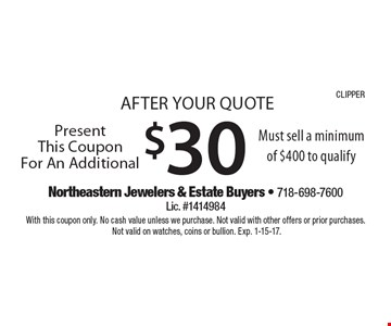 AFTER YOUR QUOTE - Present This Coupon For An Additional $30. Must sell a minimum of $400 to qualify. With this coupon only. No cash value unless we purchase. Not valid with other offers or prior purchases. Not valid on watches, coins or bullion. Exp. 1-15-17.