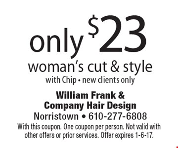 only $23 woman's cut & style with Chip. New clients only. With this coupon. One coupon per person. Not valid with other offers or prior services. Offer expires 1-6-17.