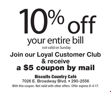 10% off your entire bill. not valid on Sunday. Join our Loyal Customer Club & receive a $5 coupon by mail. With this coupon. Not valid with other offers. Offer expires 8-4-17.