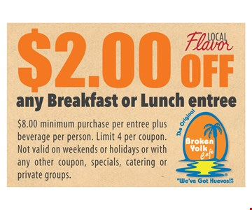 $2.00 off any breakfast or lunch entree. $8.00 minimum purchase per entree plus beverage per person. Limit 4 per coupon. Not valid on weekends or holidays or with any other coupon, specials, catering or private groups.