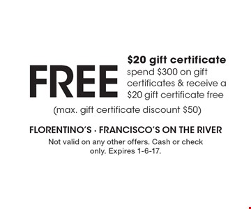 FREE $20 gift certificate. Spend $300 on gift certificates & receive a $20 gift certificate free (max. gift certificate discount $50). Not valid on any other offers. Cash or check only. Expires 1-6-17.