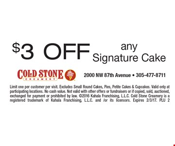 $3 OFF any Signature Cake. Limit one per customer per visit. Excludes Small Round Cakes, Pies, Petite Cakes & Cupcakes. Valid only at participating locations. No cash value. Not valid with other offers or fundraisers or if copied, sold, auctioned, exchanged for payment or prohibited by law. 2016 Kahala Franchising, L.L.C. Cold Stone Creamery is a registered trademark of Kahala Franchising, L.L.C. and /or its licensors. Expires 2/3/17. PLU 2