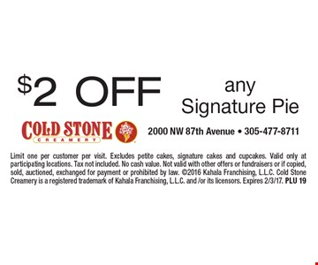 $2 OFF any Signature Pie. Limit one per customer per visit. Excludes petite cakes, signature cakes and cupcakes. Valid only at participating locations. Tax not included. No cash value. Not valid with other offers or fundraisers or if copied, sold, auctioned, exchanged for payment or prohibited by law. 2016 Kahala Franchising, L.L.C. Cold Stone Creamery is a registered trademark of Kahala Franchising, L.L.C. and /or its licensors. Expires 2/3/17. PLU 19