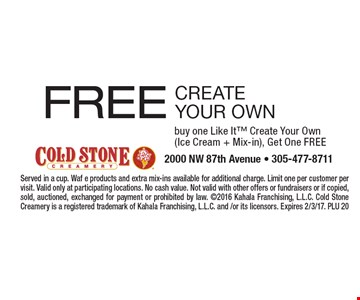 FREE create your own. Buy one Like It Create Your Own (Ice Cream + Mix-in), Get One Free. Served in a cup. Waf e products and extra mix-ins available for additional charge. Limit one per customer per visit. Valid only at participating locations. No cash value. Not valid with other offers or fundraisers or if copied, sold, auctioned, exchanged for payment or prohibited by law. 2016 Kahala Franchising, L.L.C. Cold Stone Creamery is a registered trademark of Kahala Franchising, L.L.C. and /or its licensors. Expires 2/3/17. PLU 20