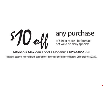 $10 off any purchase of $40 or more - before tax. Not valid on daily specials. With this coupon. Not valid with other offers, discounts or online certificates. Offer expires 1/27/17.