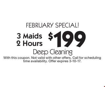 FEBRUARY special! $199 Deep Cleaning 3 Maids 2 Hours. With this coupon. Not valid with other offers. Call for scheduling time availability. Offer expires 3-10-17.