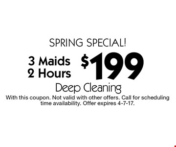 Spring special! $199 deep cleaning. 3 Maids. 2 Hours. With this coupon. Not valid with other offers. Call for scheduling time availability. Offer expires 4-7-17.