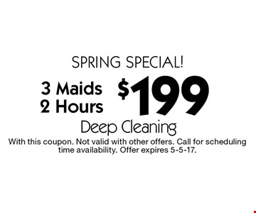 Spring special! $199 Deep Cleaning 3 Maids 2 Hours. With this coupon. Not valid with other offers. Call for scheduling time availability. Offer expires 5-5-17.