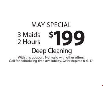 May special $199 deep cleaning. 3 Maids 2 Hours. With this coupon. Not valid with other offers. Call for scheduling time availability. Offer expires 6-9-17.