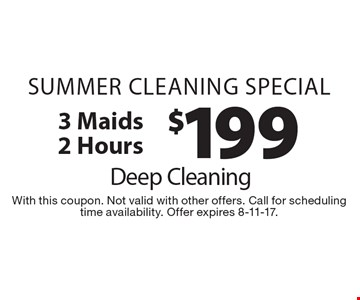 Summer cleaning special. $199 Deep Cleaning, 3 maids 2 Hours. With this coupon. Not valid with other offers. Call for scheduling time availability. Offer expires 8-11-17.