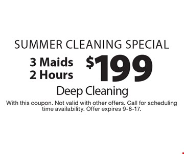 SUMMER CLEANING Special $199 Deep Cleaning 3 Maids 2 Hours. With this coupon. Not valid with other offers. Call for scheduling time availability. Offer expires 9-8-17.