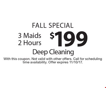 Fall Special $199 Deep Cleaning. 3 Maids 2 Hours. With this coupon. Not valid with other offers. Call for scheduling time availability. Offer expires 11/10/17.